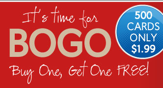 Its time for BOGO Buy One, Get One FREE! 500 CARDS ONLY $1.99