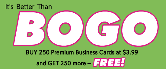 It's Better Than BOGO. BUY 250 Premium Business Cards at $3.99 and GET 250 more - FREE!